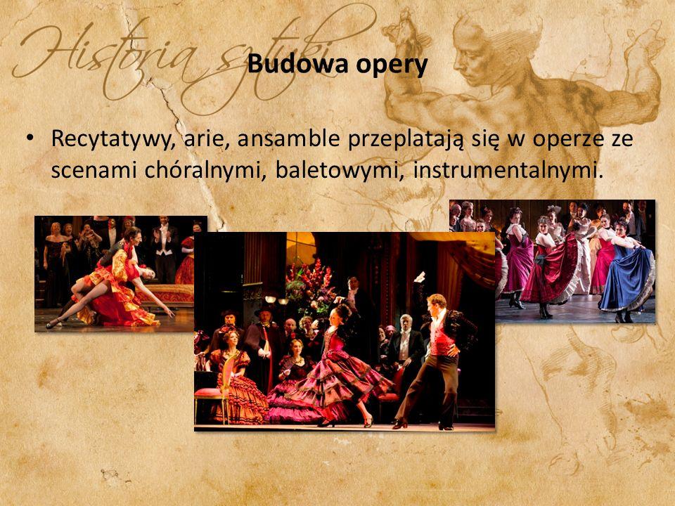 Budowa opery Recytatywy, arie, ansamble przeplatają się w operze ze scenami chóralnymi, baletowymi, instrumentalnymi.