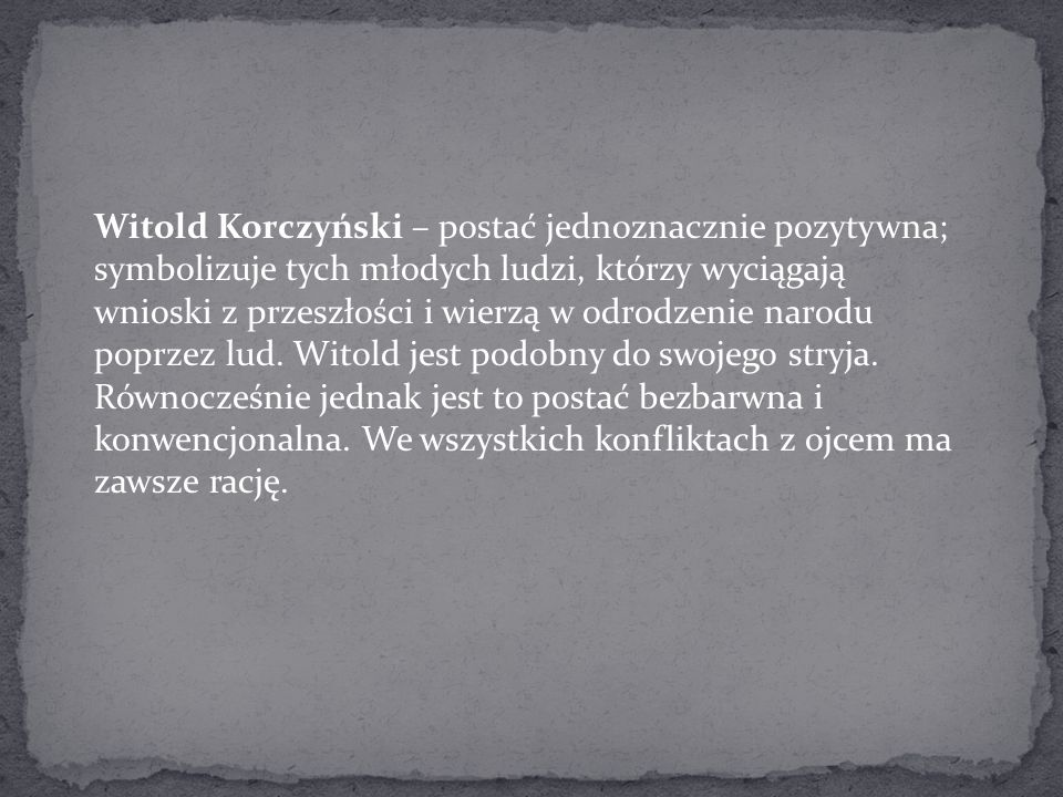Witold Korczyński – postać jednoznacznie pozytywna; symbolizuje tych młodych ludzi, którzy wyciągają wnioski z przeszłości i wierzą w odrodzenie narodu poprzez lud.