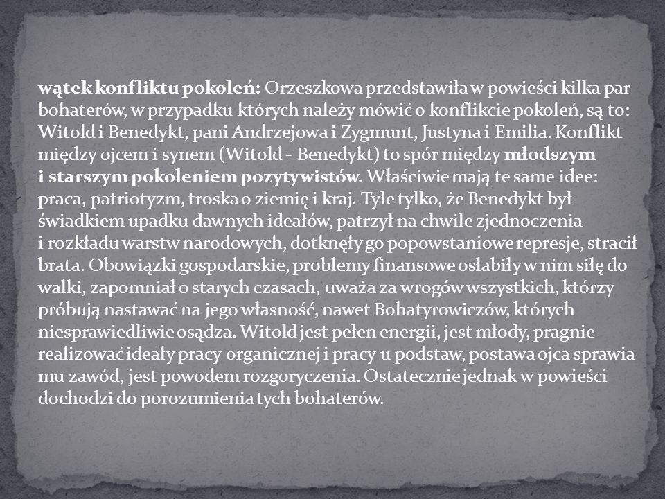 wątek konfliktu pokoleń: Orzeszkowa przedstawiła w powieści kilka par bohaterów, w przypadku których należy mówić o konflikcie pokoleń, są to: Witold i Benedykt, pani Andrzejowa i Zygmunt, Justyna i Emilia.
