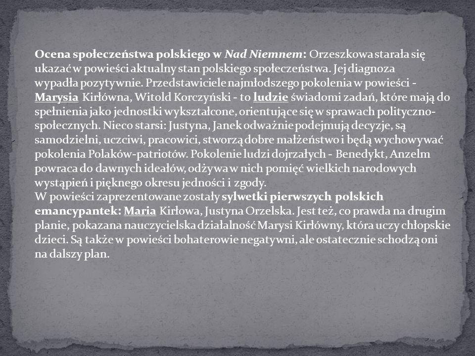 Ocena społeczeństwa polskiego w Nad Niemnem: Orzeszkowa starała się ukazać w powieści aktualny stan polskiego społeczeństwa. Jej diagnoza wypadła pozytywnie. Przedstawiciele najmłodszego pokolenia w powieści -Marysia Kirłówna, Witold Korczyński - to ludzie świadomi zadań, które mają do spełnienia jako jednostki wykształcone, orientujące się w sprawach polityczno-społecznych. Nieco starsi: Justyna, Janek odważnie podejmują decyzje, są samodzielni, uczciwi, pracowici, stworzą dobre małżeństwo i będą wychowywać pokolenia Polaków-patriotów. Pokolenie ludzi dojrzałych - Benedykt, Anzelm powraca do dawnych ideałów, odżywa w nich pomięć wielkich narodowych wystąpień i pięknego okresu jedności i zgody.