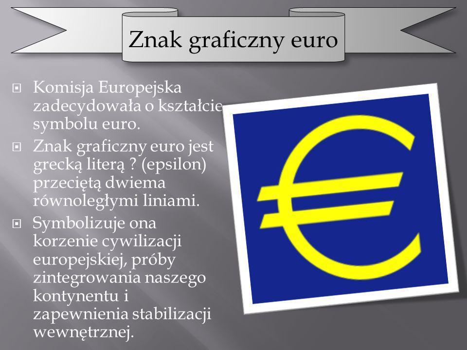 Znak graficzny euro Komisja Europejska zadecydowała o kształcie symbolu euro.