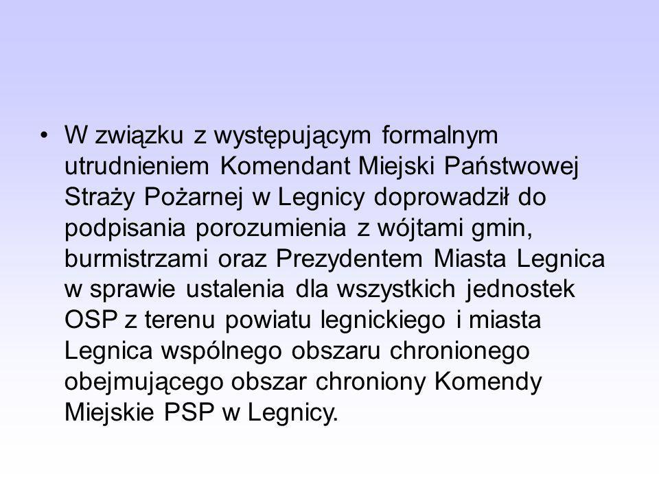 W związku z występującym formalnym utrudnieniem Komendant Miejski Państwowej Straży Pożarnej w Legnicy doprowadził do podpisania porozumienia z wójtami gmin, burmistrzami oraz Prezydentem Miasta Legnica w sprawie ustalenia dla wszystkich jednostek OSP z terenu powiatu legnickiego i miasta Legnica wspólnego obszaru chronionego obejmującego obszar chroniony Komendy Miejskie PSP w Legnicy.