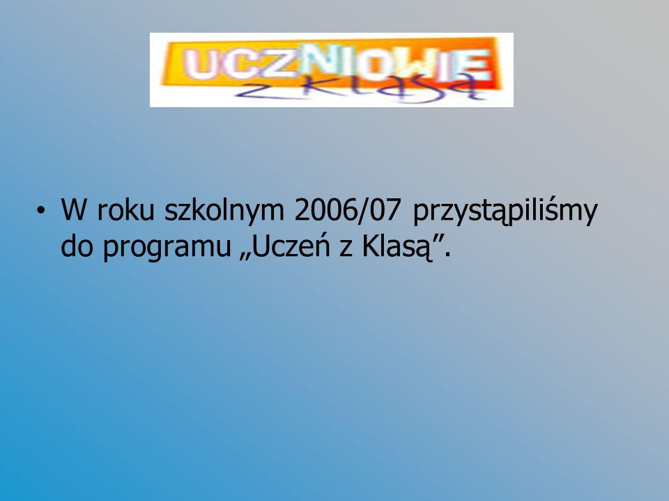 """W roku szkolnym 2006/07 przystąpiliśmy do programu """"Uczeń z Klasą ."""