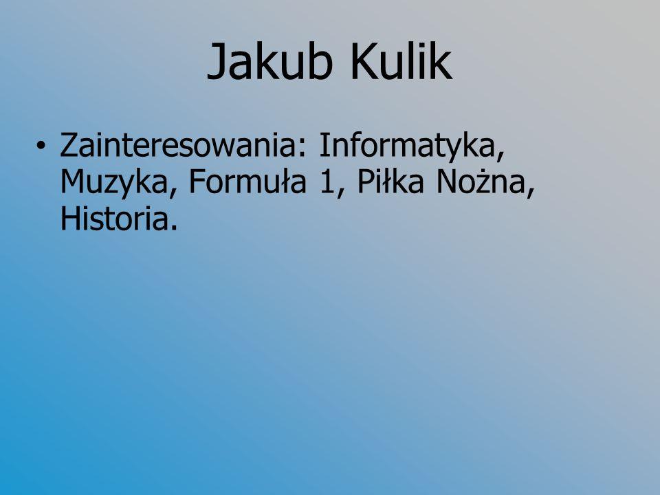 Jakub Kulik Zainteresowania: Informatyka, Muzyka, Formuła 1, Piłka Nożna, Historia.