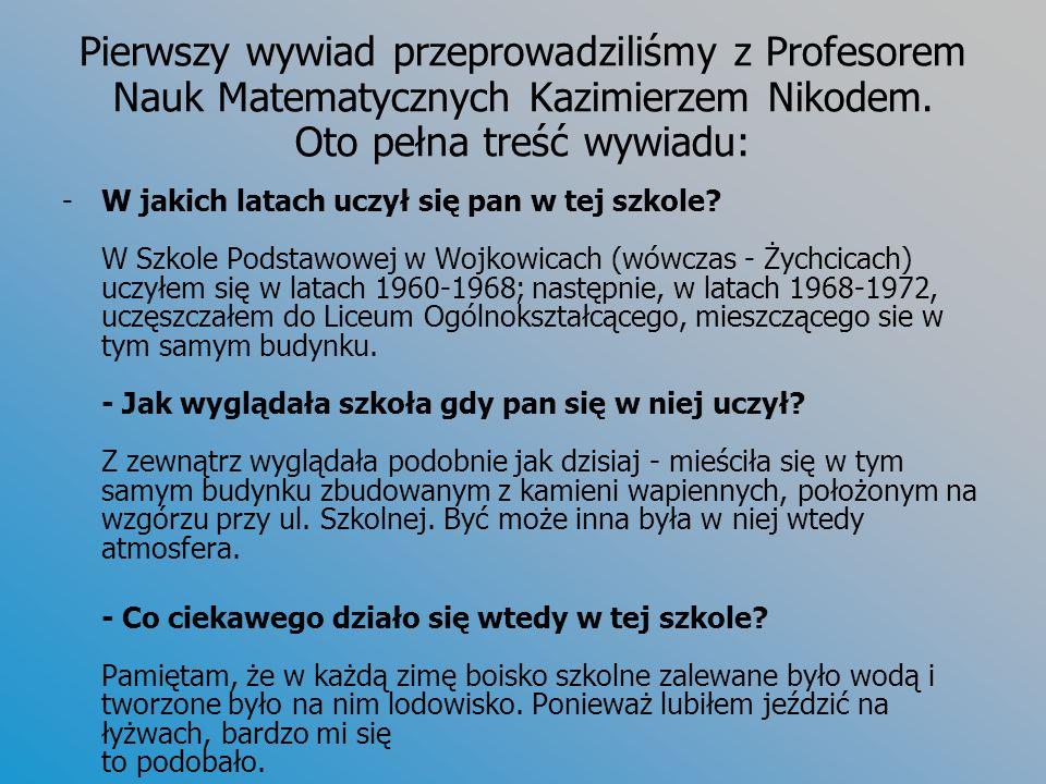 Pierwszy wywiad przeprowadziliśmy z Profesorem Nauk Matematycznych Kazimierzem Nikodem. Oto pełna treść wywiadu: