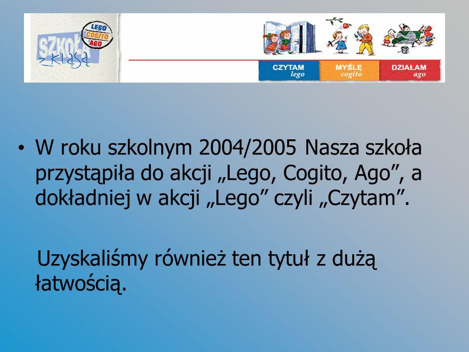 """W roku szkolnym 2004/2005 Nasza szkoła przystąpiła do akcji """"Lego, Cogito, Ago , a dokładniej w akcji """"Lego czyli """"Czytam ."""