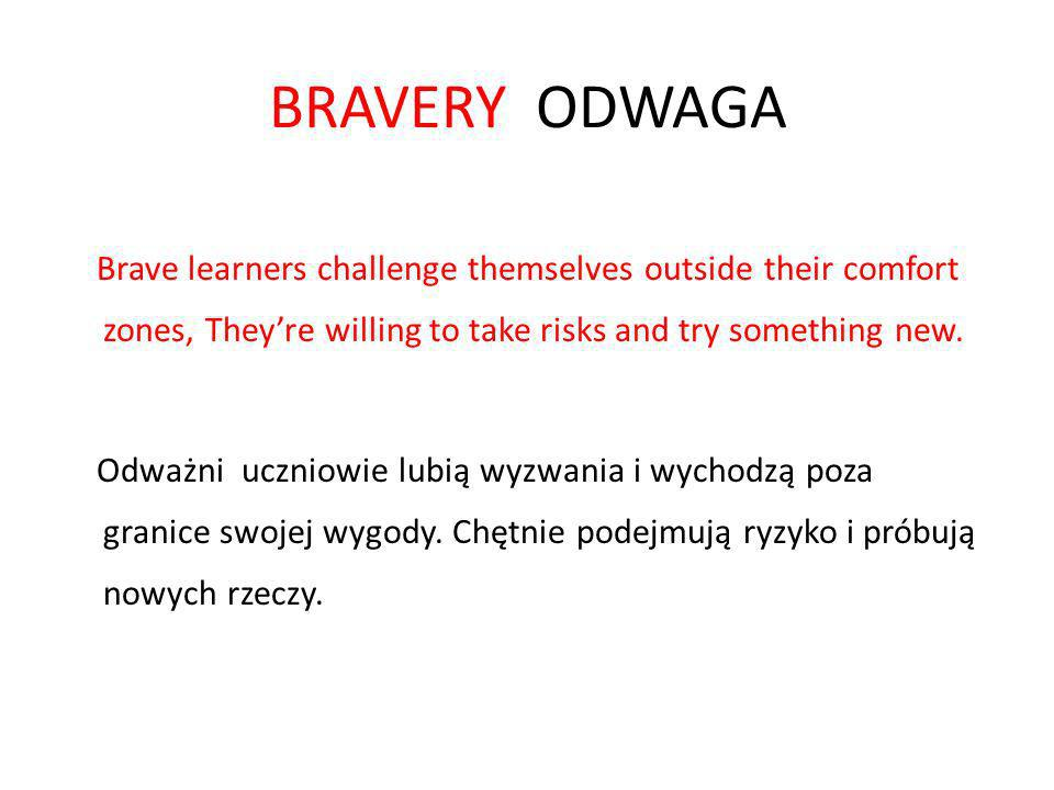 BRAVERY ODWAGA Brave learners challenge themselves outside their comfort zones, They're willing to take risks and try something new.