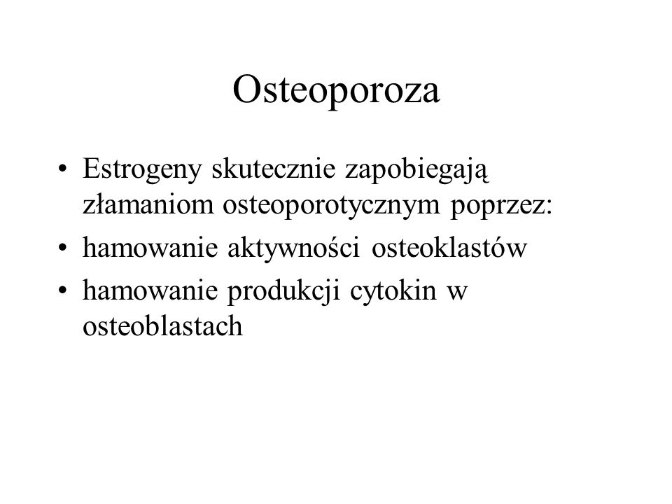 Osteoporoza Estrogeny skutecznie zapobiegają złamaniom osteoporotycznym poprzez: hamowanie aktywności osteoklastów.