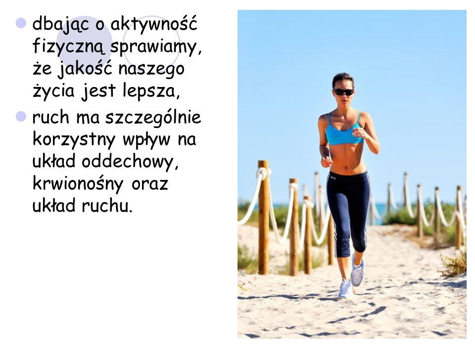dbając o aktywność fizyczną sprawiamy, że jakość naszego życia jest lepsza,