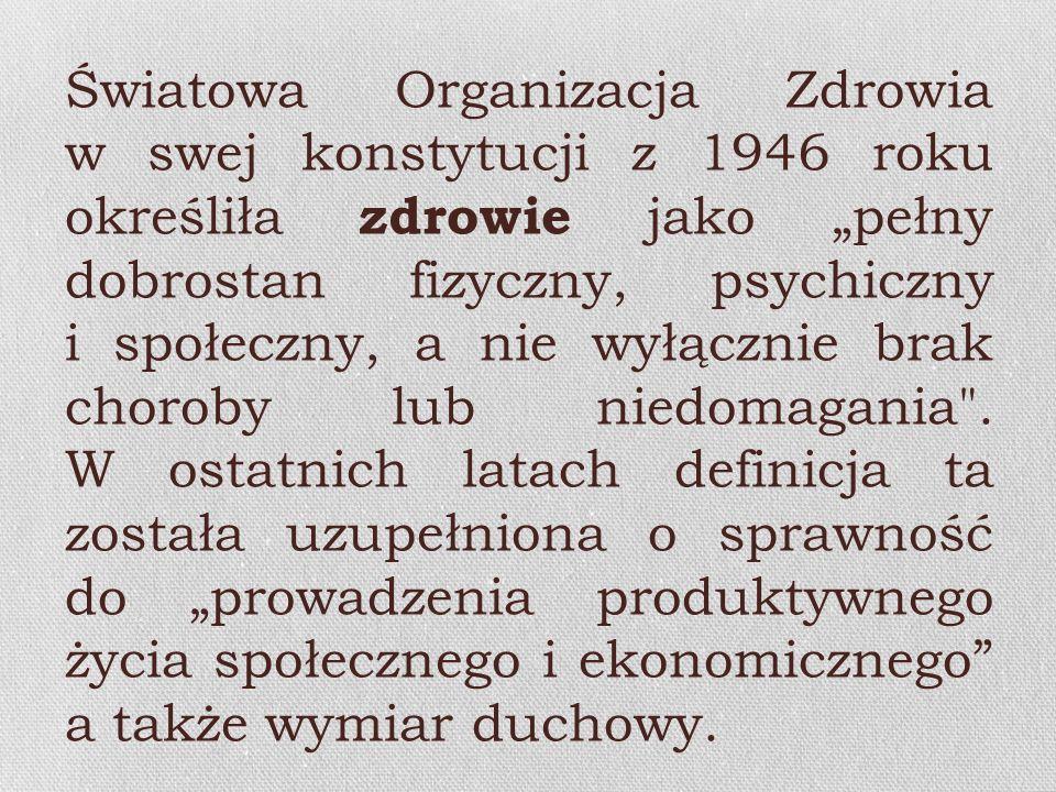 """Światowa Organizacja Zdrowia w swej konstytucji z 1946 roku określiła zdrowie jako """"pełny dobrostan fizyczny, psychiczny i społeczny, a nie wyłącznie brak choroby lub niedomagania ."""