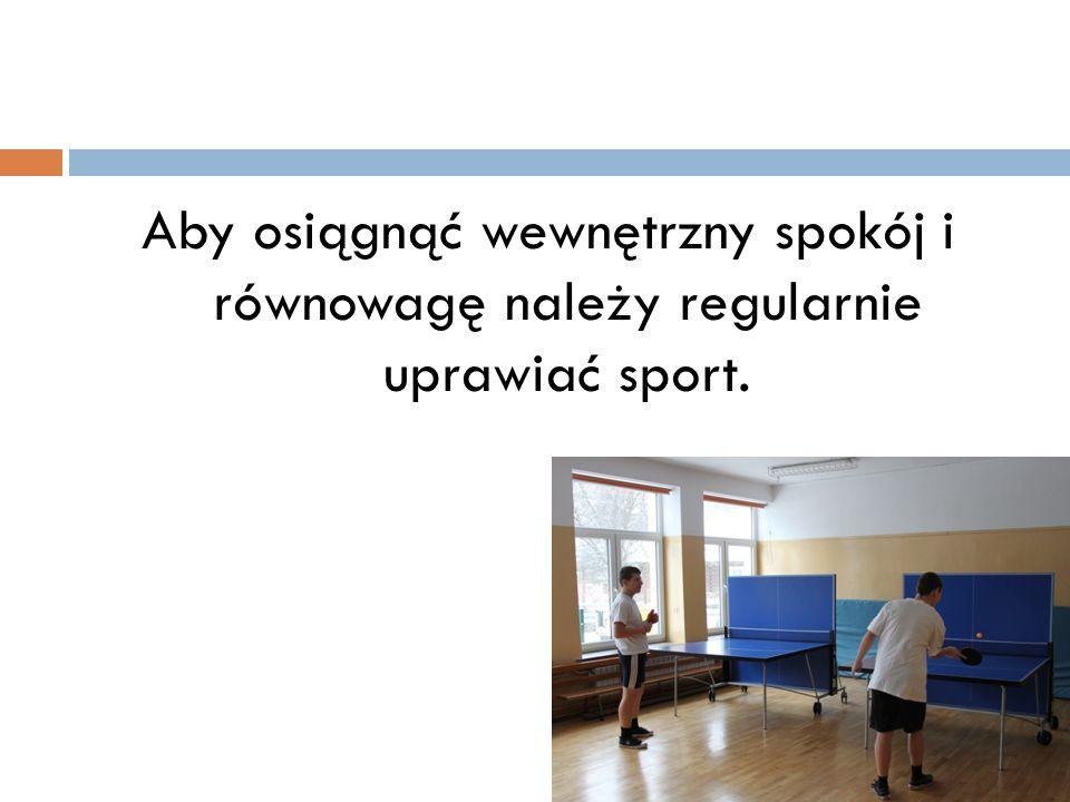 Aby osiągnąć wewnętrzny spokój i równowagę należy regularnie uprawiać sport.