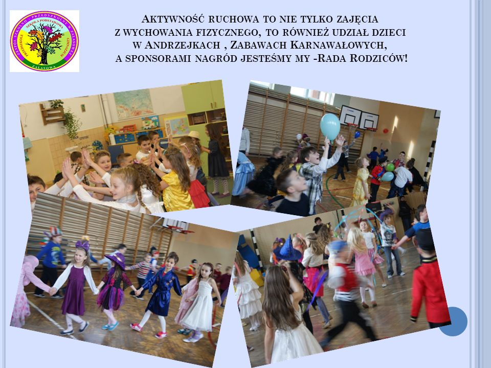 Aktywność ruchowa to nie tylko zajęcia z wychowania fizycznego, to również udział dzieci w Andrzejkach , Zabawach Karnawałowych, a sponsorami nagród jesteśmy my -Rada Rodziców!