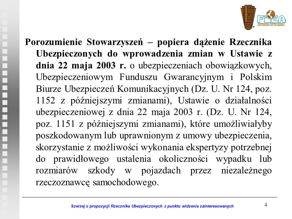 Porozumienie Stowarzyszeń – popiera dążenie Rzecznika Ubezpieczonych do wprowadzenia zmian w Ustawie z dnia 22 maja 2003 r. o ubezpieczeniach obowiązkowych, Ubezpieczeniowym Funduszu Gwarancyjnym i Polskim Biurze Ubezpieczeń Komunikacyjnych (Dz. U. Nr 124, poz. 1152 z późniejszymi zmianami), Ustawie o działalności ubezpieczeniowej z dnia 22 maja 2003 r. (Dz. U. Nr 124, poz. 1151 z późniejszymi zmianami), które umożliwiałyby poszkodowanym lub uprawnionym z umowy ubezpieczenia, skorzystanie z możliwości wykonania ekspertyzy potrzebnej do prawidłowego ustalenia okoliczności wypadku lub rozmiarów szkody w pojazdach przez niezależnego rzeczoznawcę samochodowego.