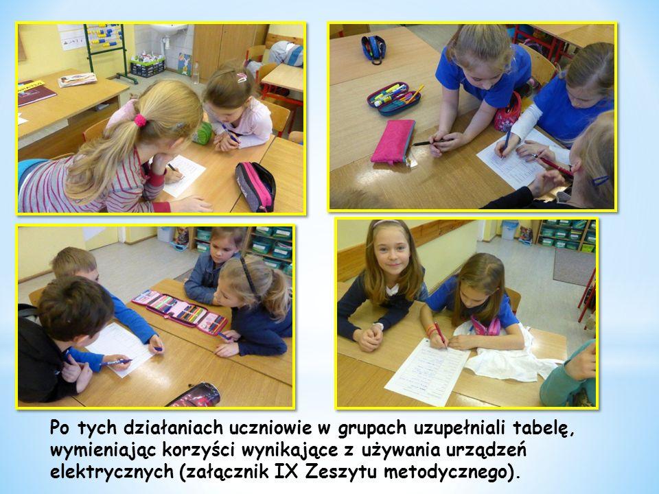 Po tych działaniach uczniowie w grupach uzupełniali tabelę, wymieniając korzyści wynikające z używania urządzeń elektrycznych (załącznik IX Zeszytu metodycznego).