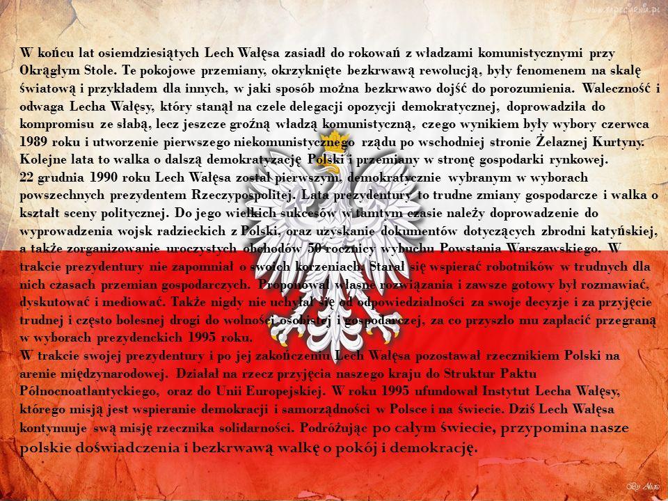 W końcu lat osiemdziesiątych Lech Wałęsa zasiadł do rokowań z władzami komunistycznymi przy Okrągłym Stole. Te pokojowe przemiany, okrzyknięte bezkrwawą rewolucją, były fenomenem na skalę światową i przykładem dla innych, w jaki sposób można bezkrwawo dojść do porozumienia. Waleczność i odwaga Lecha Wałęsy, który stanął na czele delegacji opozycji demokratycznej, doprowadziła do kompromisu ze słabą, lecz jeszcze groźną władzą komunistyczną, czego wynikiem były wybory czerwca 1989 roku i utworzenie pierwszego niekomunistycznego rządu po wschodniej stronie Żelaznej Kurtyny.