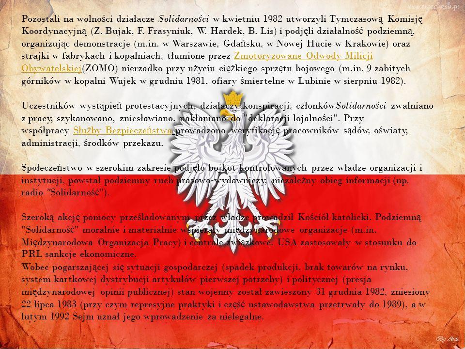 Pozostali na wolności działacze Solidarności w kwietniu 1982 utworzyli Tymczasową Komisję Koordynacyjną (Z. Bujak, F. Frasyniuk, W. Hardek, B. Lis) i podjęli działalność podziemną, organizując demonstracje (m.in. w Warszawie, Gdańsku, w Nowej Hucie w Krakowie) oraz strajki w fabrykach i kopalniach, tłumione przez Zmotoryzowane Odwody Milicji Obywatelskiej(ZOMO) nierzadko przy użyciu ciężkiego sprzętu bojowego (m.in. 9 zabitych górników w kopalni Wujek w grudniu 1981, ofiary śmiertelne w Lubinie w sierpniu 1982). Uczestników wystąpień protestacyjnych, działaczy konspiracji, członkówSolidarności zwalniano z pracy, szykanowano, zniesławiano, nakłaniano do deklaracji lojalności . Przy współpracy Służby Bezpieczeństwa prowadzono weryfikację pracowników sądów, oświaty, administracji, środków przekazu. Społeczeństwo w szerokim zakresie podjęło bojkot kontrolowanych przez władze organizacji i instytucji, powstał podziemny ruch prasowo-wydawniczy, niezależny obieg informacji (np. radio Solidarność ).