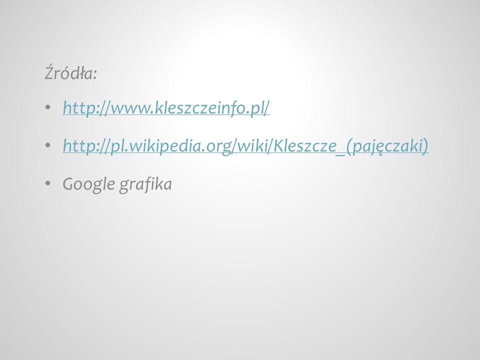 Źródła: http://www.kleszczeinfo.pl/ http://pl.wikipedia.org/wiki/Kleszcze_(pajęczaki) Google grafika.