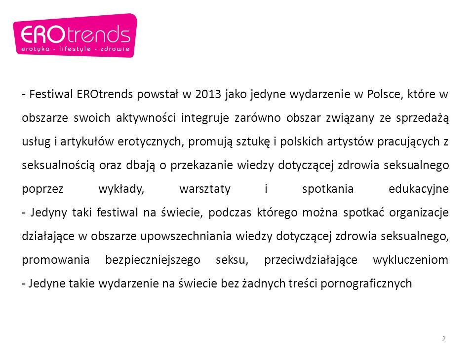 - Festiwal EROtrends powstał w 2013 jako jedyne wydarzenie w Polsce, które w obszarze swoich aktywności integruje zarówno obszar związany ze sprzedażą usług i artykułów erotycznych, promują sztukę i polskich artystów pracujących z seksualnością oraz dbają o przekazanie wiedzy dotyczącej zdrowia seksualnego poprzez wykłady, warsztaty i spotkania edukacyjne - Jedyny taki festiwal na świecie, podczas którego można spotkać organizacje działające w obszarze upowszechniania wiedzy dotyczącej zdrowia seksualnego, promowania bezpieczniejszego seksu, przeciwdziałające wykluczeniom - Jedyne takie wydarzenie na świecie bez żadnych treści pornograficznych