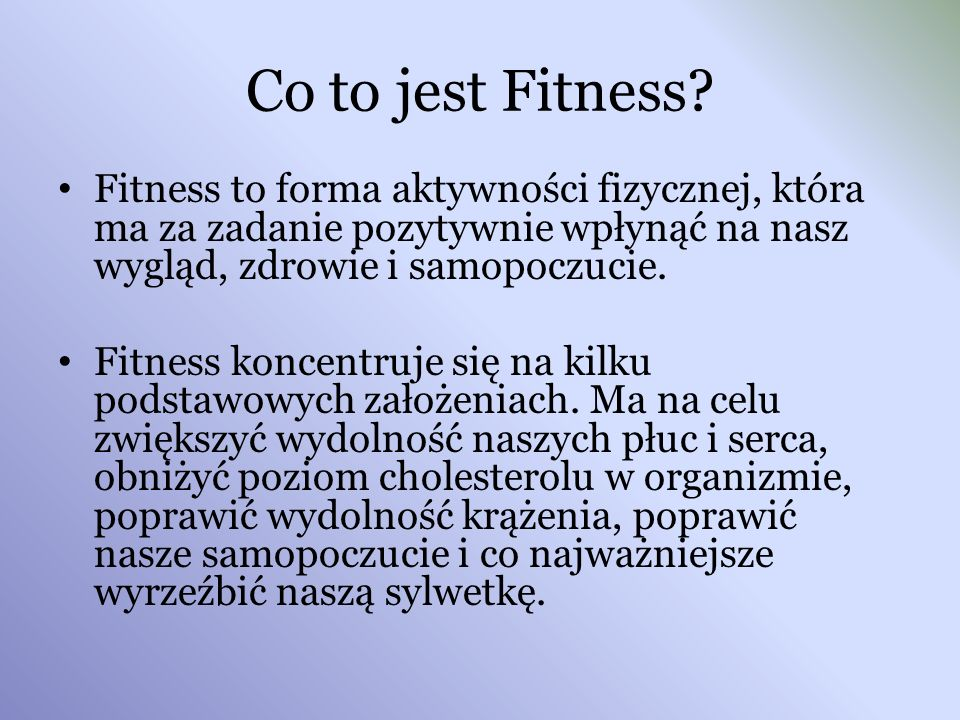 Co to jest Fitness Fitness to forma aktywności fizycznej, która ma za zadanie pozytywnie wpłynąć na nasz wygląd, zdrowie i samopoczucie.