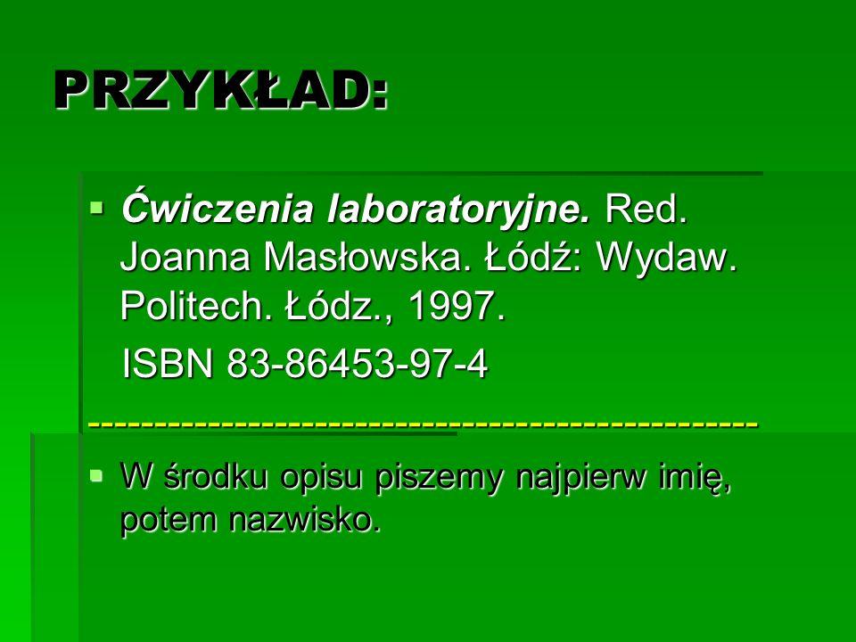 PRZYKŁAD: Ćwiczenia laboratoryjne. Red. Joanna Masłowska. Łódź: Wydaw. Politech. Łódz., 1997. ISBN 83-86453-97-4.