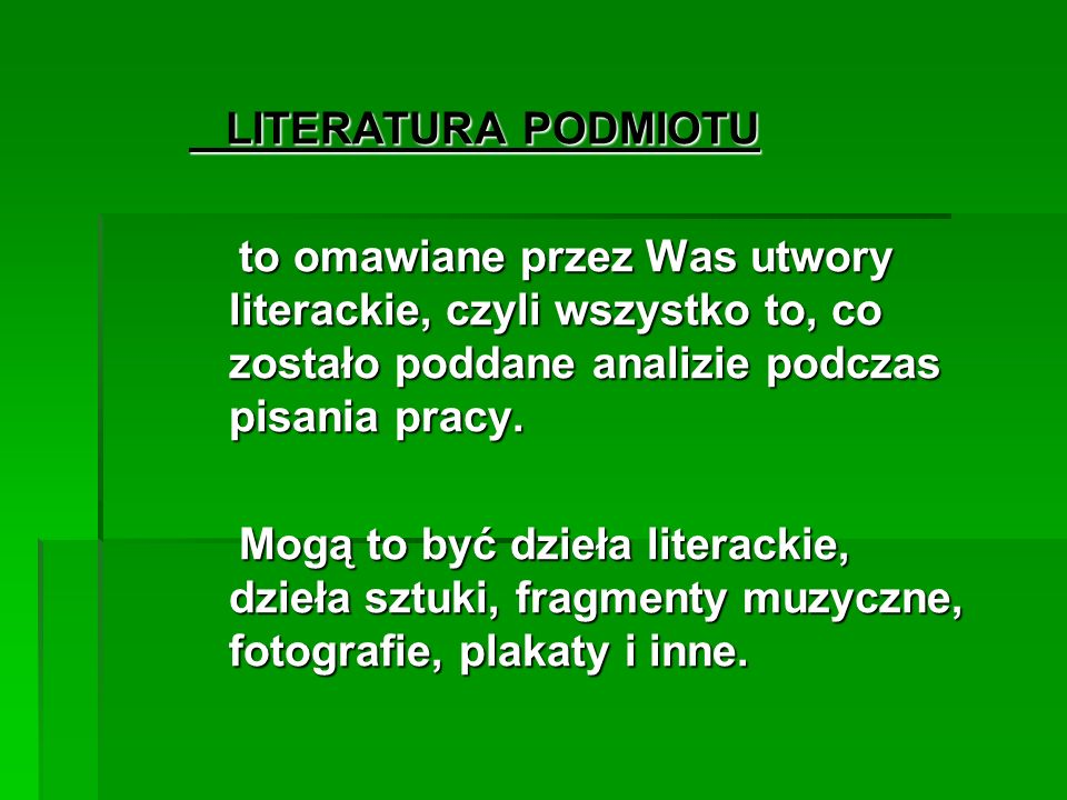 LITERATURA PODMIOTU to omawiane przez Was utwory literackie, czyli wszystko to, co zostało poddane analizie podczas pisania pracy.