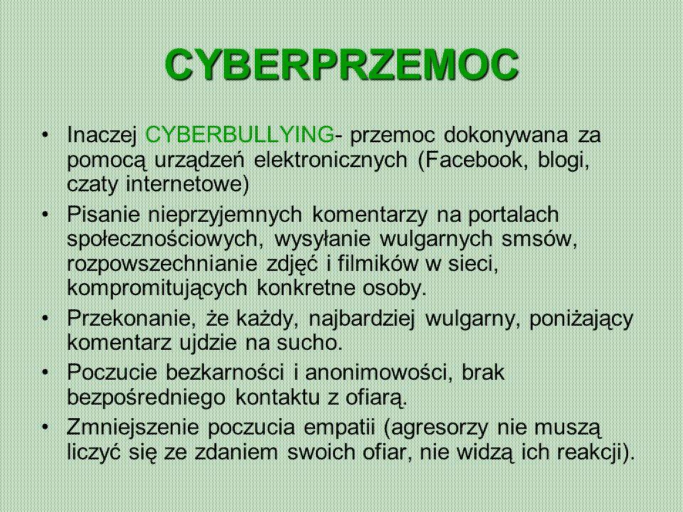 CYBERPRZEMOC Inaczej CYBERBULLYING- przemoc dokonywana za pomocą urządzeń elektronicznych (Facebook, blogi, czaty internetowe)