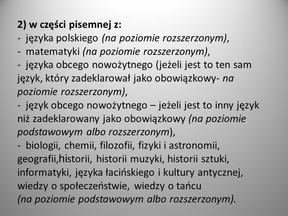 2) w części pisemnej z: - języka polskiego (na poziomie rozszerzonym), - matematyki (na poziomie rozszerzonym), - języka obcego nowożytnego (jeżeli jest to ten sam język, który zadeklarował jako obowiązkowy- na poziomie rozszerzonym), - język obcego nowożytnego – jeżeli jest to inny język niż zadeklarowany jako obowiązkowy (na poziomie podstawowym albo rozszerzonym), - biologii, chemii, filozofii, fizyki i astronomii, geografii,historii, historii muzyki, historii sztuki, informatyki, języka łacińskiego i kultury antycznej, wiedzy o społeczeństwie, wiedzy o tańcu (na poziomie podstawowym albo rozszerzonym).