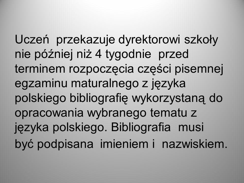 Uczeń przekazuje dyrektorowi szkoły nie później niż 4 tygodnie przed terminem rozpoczęcia części pisemnej egzaminu maturalnego z języka polskiego bibliografię wykorzystaną do opracowania wybranego tematu z języka polskiego.
