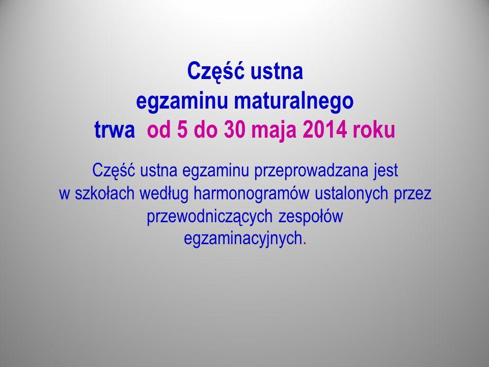Część ustna egzaminu maturalnego trwa od 5 do 30 maja 2014 roku Część ustna egzaminu przeprowadzana jest w szkołach według harmonogramów ustalonych przez przewodniczących zespołów egzaminacyjnych.