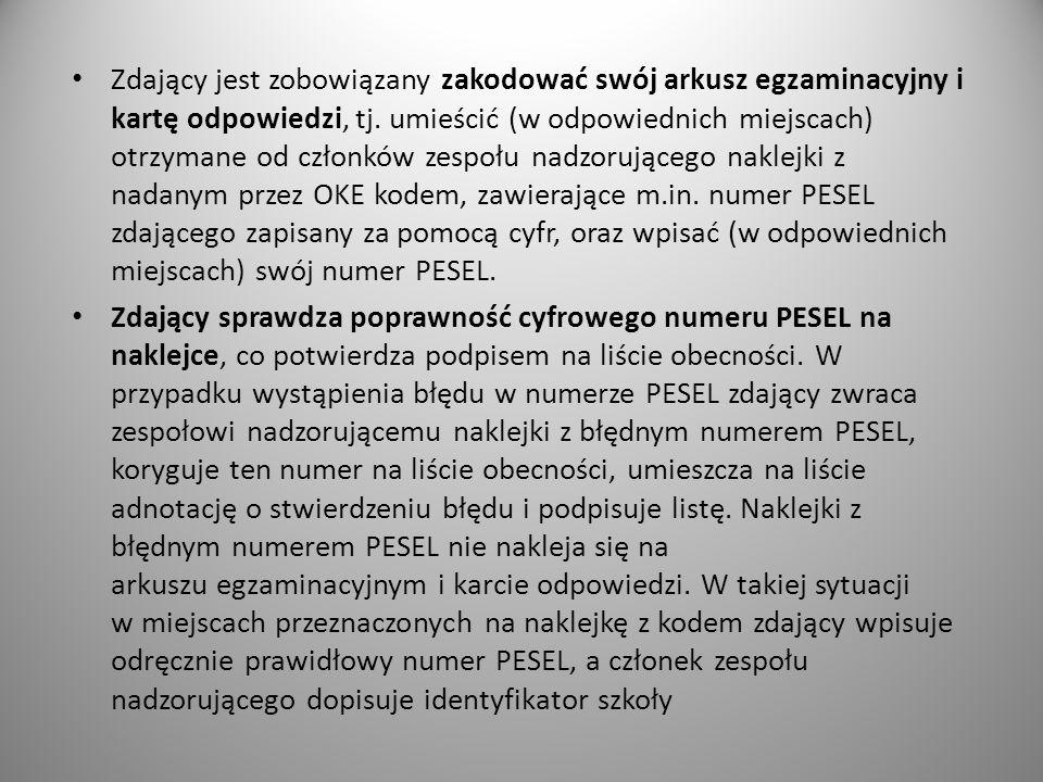 Zdający jest zobowiązany zakodować swój arkusz egzaminacyjny i kartę odpowiedzi, tj. umieścić (w odpowiednich miejscach) otrzymane od członków zespołu nadzorującego naklejki z nadanym przez OKE kodem, zawierające m.in. numer PESEL zdającego zapisany za pomocą cyfr, oraz wpisać (w odpowiednich miejscach) swój numer PESEL.