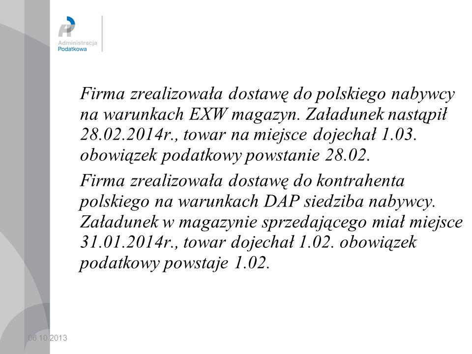 Firma zrealizowała dostawę do polskiego nabywcy na warunkach EXW magazyn. Załadunek nastąpił 28.02.2014r., towar na miejsce dojechał 1.03. obowiązek podatkowy powstanie 28.02.
