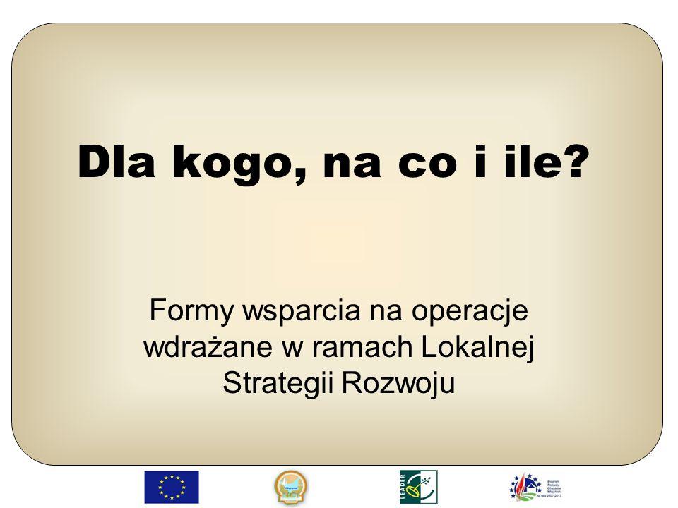 Dla kogo, na co i ile Formy wsparcia na operacje wdrażane w ramach Lokalnej Strategii Rozwoju
