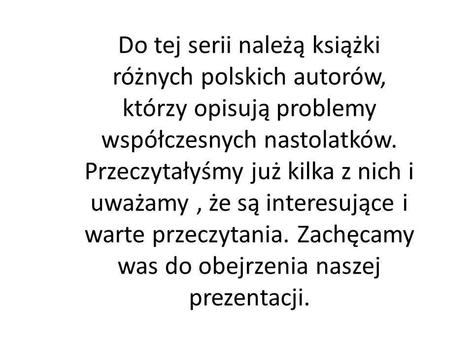 Do tej serii należą książki różnych polskich autorów, którzy opisują problemy współczesnych nastolatków.