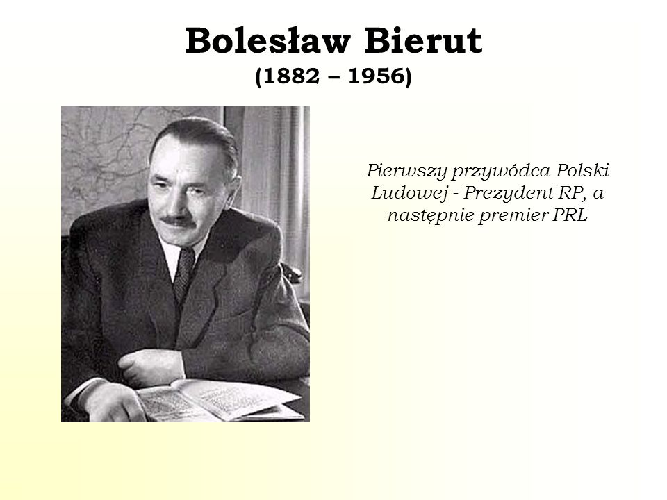 Bolesław Bierut (1882 – 1956) Pierwszy przywódca Polski Ludowej - Prezydent RP, a następnie premier PRL.