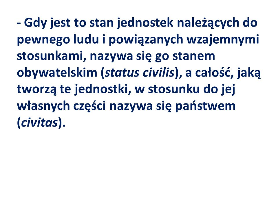 - Gdy jest to stan jednostek należących do pewnego ludu i powiązanych wzajemnymi stosunkami, nazywa się go stanem obywatelskim (status civilis), a całość, jaką tworzą te jednostki, w stosunku do jej własnych części nazywa się państwem (civitas).