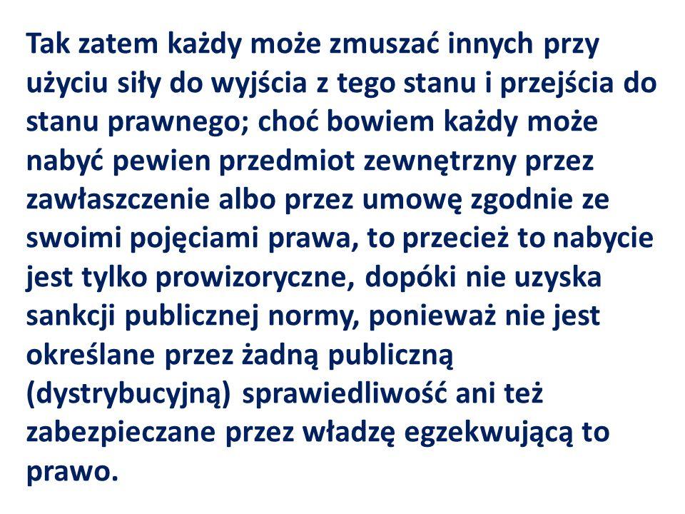 Tak zatem każdy może zmuszać innych przy użyciu siły do wyjścia z tego stanu i przejścia do stanu prawnego; choć bowiem każdy może nabyć pewien przedmiot zewnętrzny przez zawłaszczenie albo przez umowę zgodnie ze swoimi pojęciami prawa, to przecież to nabycie jest tylko prowizoryczne, dopóki nie uzyska sankcji publicznej normy, ponieważ nie jest określane przez żadną publiczną (dystrybucyjną) sprawiedliwość ani też zabezpieczane przez władzę egzekwującą to prawo.