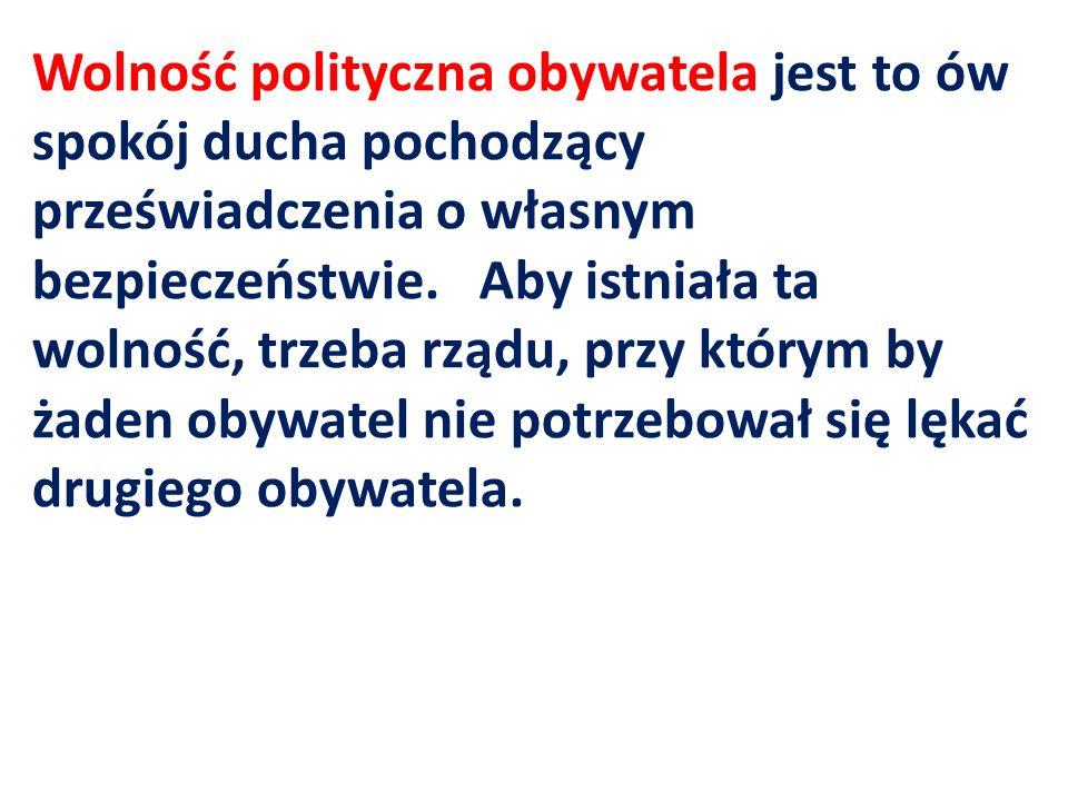 Wolność polityczna obywatela jest to ów spokój ducha pochodzący przeświadczenia o własnym bezpieczeństwie.