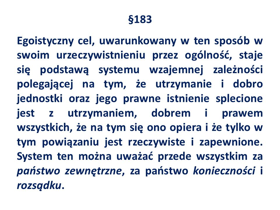§183 Egoistyczny cel, uwarunkowany w ten sposób w swoim urzeczywistnieniu przez ogólność, staje się podstawą systemu wzajemnej zależności polegającej na tym, że utrzymanie i dobro jednostki oraz jego prawne istnienie splecione jest z utrzymaniem, dobrem i prawem wszystkich, że na tym się ono opiera i że tylko w tym powiązaniu jest rzeczywiste i zapewnione.