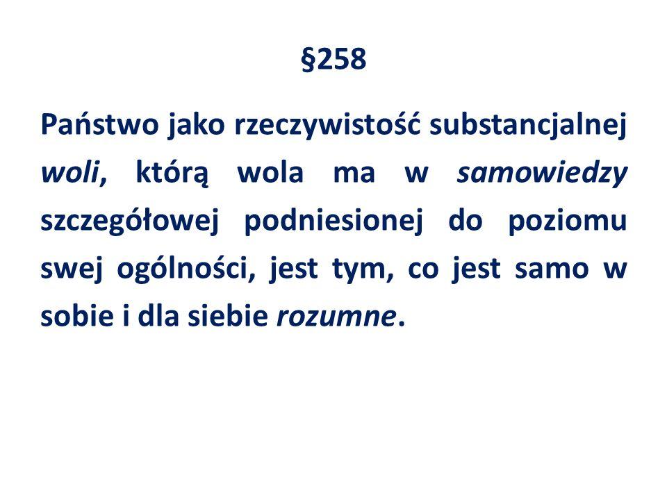 §258 Państwo jako rzeczywistość substancjalnej woli, którą wola ma w samowiedzy szczegółowej podniesionej do poziomu swej ogólności, jest tym, co jest samo w sobie i dla siebie rozumne.