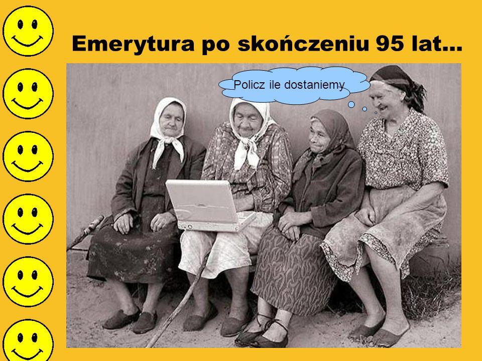 Emerytura po skończeniu 95 lat...