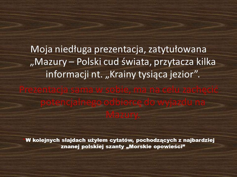 """Moja niedługa prezentacja, zatytułowana """"Mazury – Polski cud świata, przytacza kilka informacji nt. """"Krainy tysiąca jezior ."""