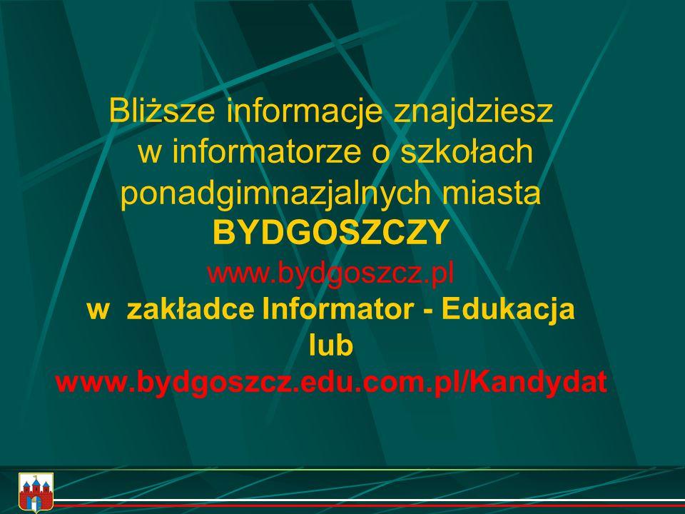 Bliższe informacje znajdziesz w informatorze o szkołach ponadgimnazjalnych miasta BYDGOSZCZY www.bydgoszcz.pl w zakładce Informator - Edukacja lub www.bydgoszcz.edu.com.pl/Kandydat