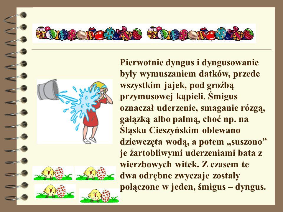 Pierwotnie dyngus i dyngusowanie były wymuszaniem datków, przede wszystkim jajek, pod groźbą przymusowej kąpieli.