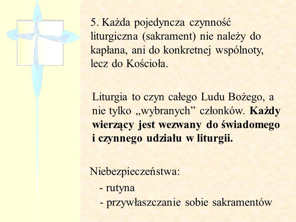 5. Każda pojedyncza czynność liturgiczna (sakrament) nie należy do kapłana, ani do konkretnej wspólnoty, lecz do Kościoła.