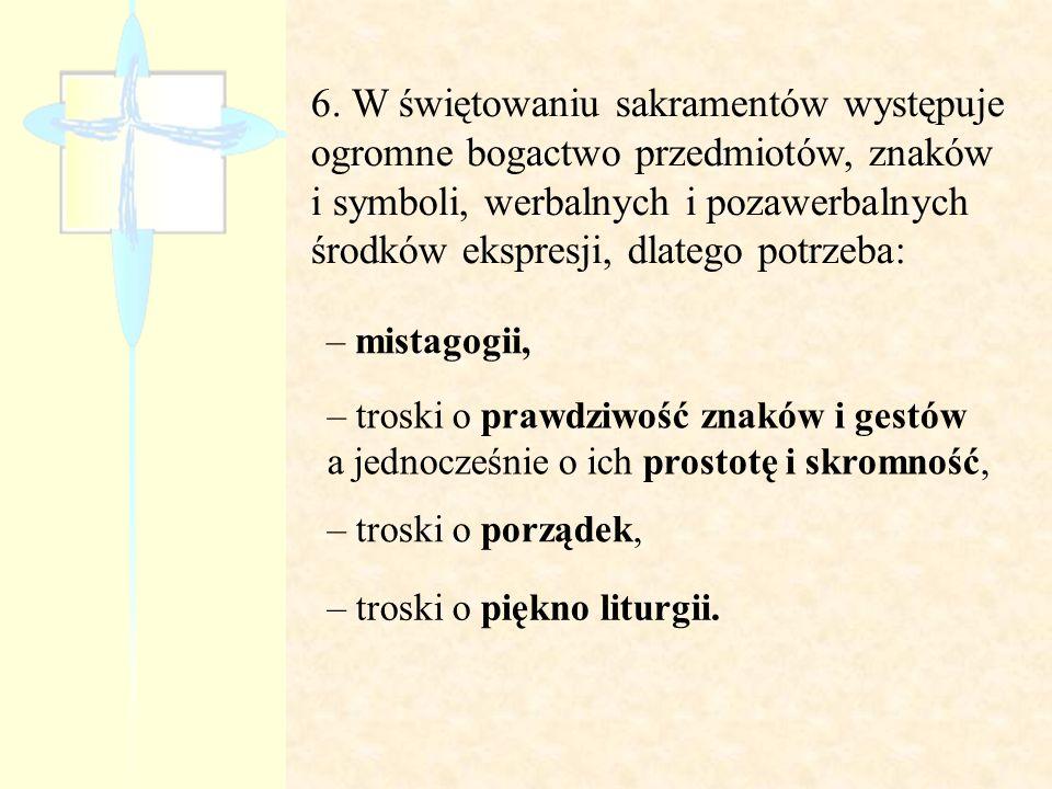 6. W świętowaniu sakramentów występuje ogromne bogactwo przedmiotów, znaków i symboli, werbalnych i pozawerbalnych środków ekspresji, dlatego potrzeba: