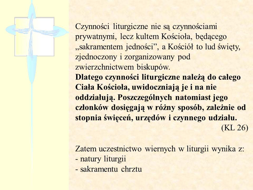 """Czynności liturgiczne nie są czynnościami prywatnymi, lecz kultem Kościoła, będącego """"sakramentem jedności , a Kościół to lud święty, zjednoczony i zorganizowany pod zwierzchnictwem biskupów. Dlatego czynności liturgiczne należą do całego Ciała Kościoła, uwidoczniają je i na nie oddziałują. Poszczególnych natomiast jego członków dosięgają w różny sposób, zależnie od stopnia święceń, urzędów i czynnego udziału."""