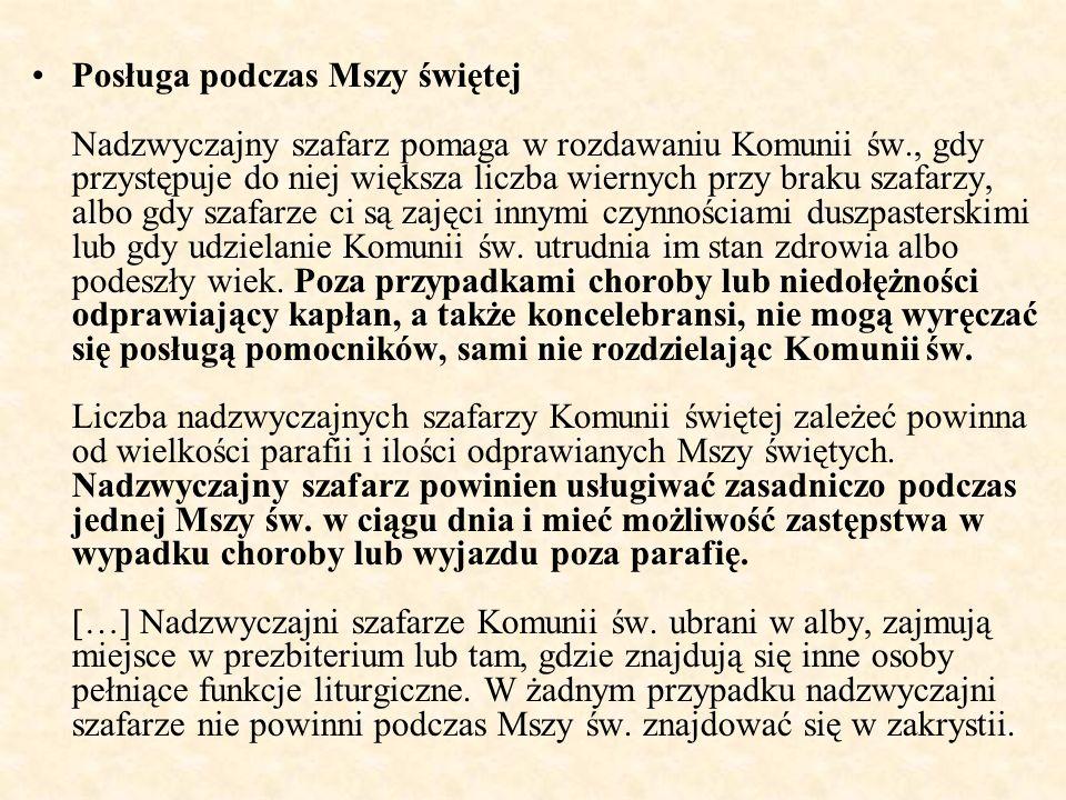 Posługa podczas Mszy świętej Nadzwyczajny szafarz pomaga w rozdawaniu Komunii św., gdy przystępuje do niej większa liczba wiernych przy braku szafarzy, albo gdy szafarze ci są zajęci innymi czynnościami duszpasterskimi lub gdy udzielanie Komunii św.
