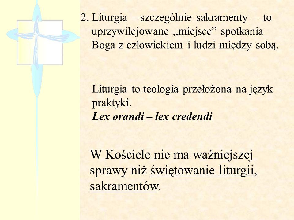 """2. Liturgia – szczególnie sakramenty – to uprzywilejowane """"miejsce spotkania Boga z człowiekiem i ludzi między sobą."""