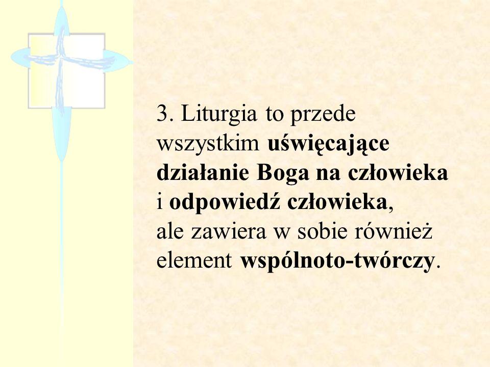 3. Liturgia to przede wszystkim uświęcające działanie Boga na człowieka i odpowiedź człowieka,