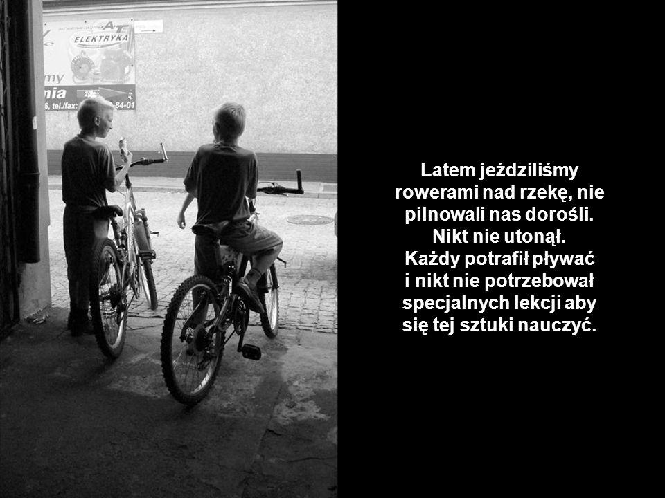 Latem jeździliśmy rowerami nad rzekę, nie pilnowali nas dorośli.